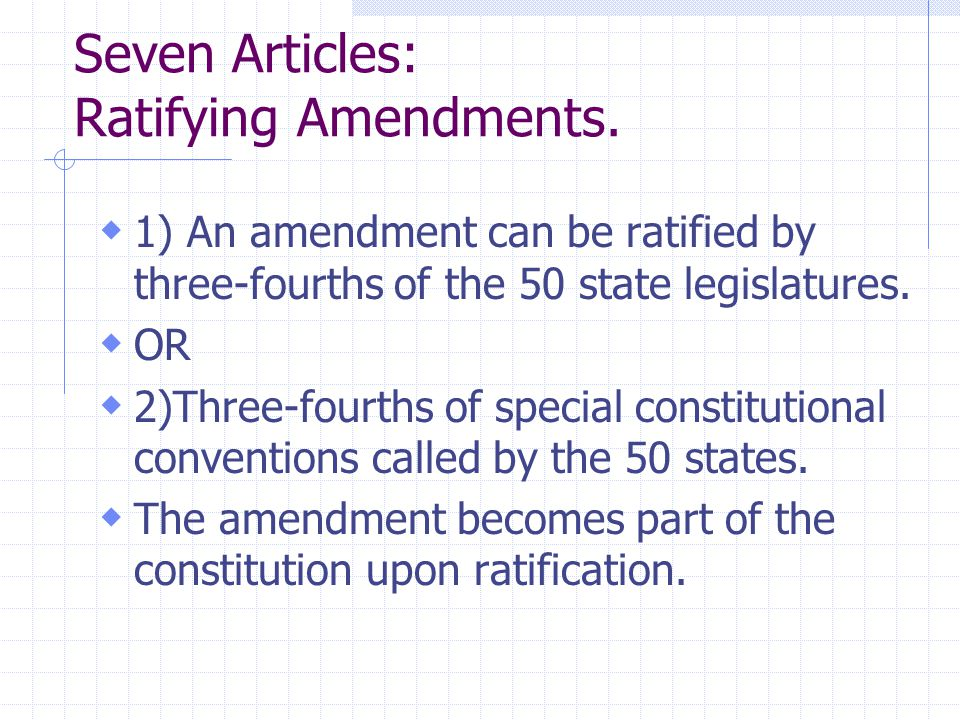 Seven Articles: Ratifying Amendments.  1) An amendment can be ratified by three-fourths of the 50 state legislatures.  OR  2)Three-fourths of speci