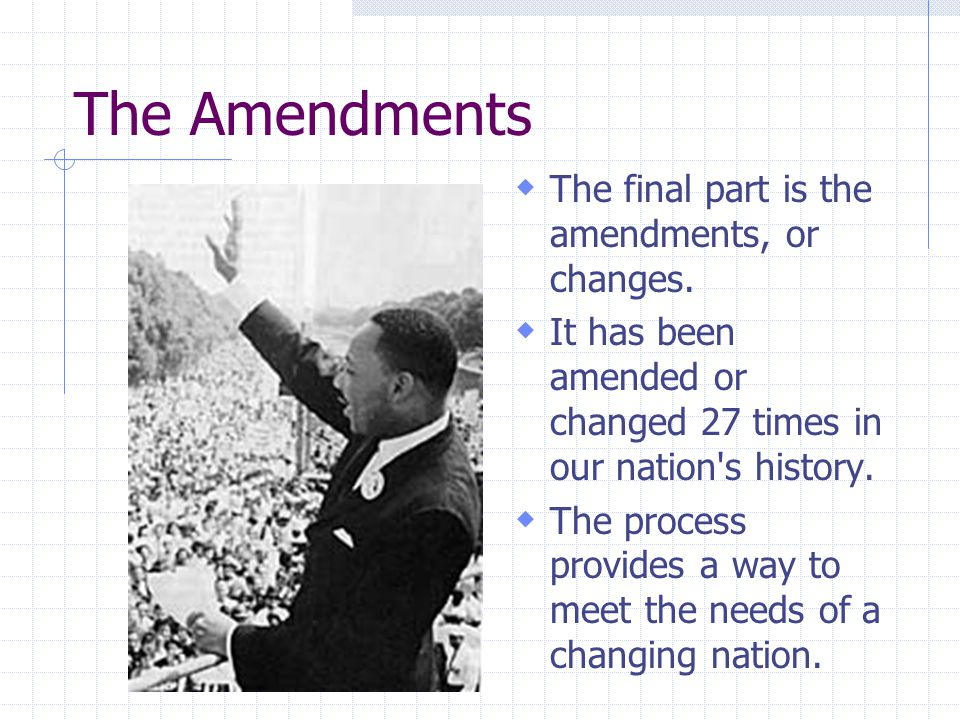 The Amendments  The final part is the amendments, or changes.  It has been amended or changed 27 times in our nation's history.  The process provid