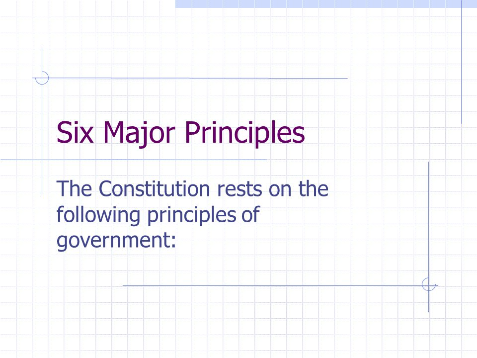 Six Major Principles The Constitution rests on the following principles of government: