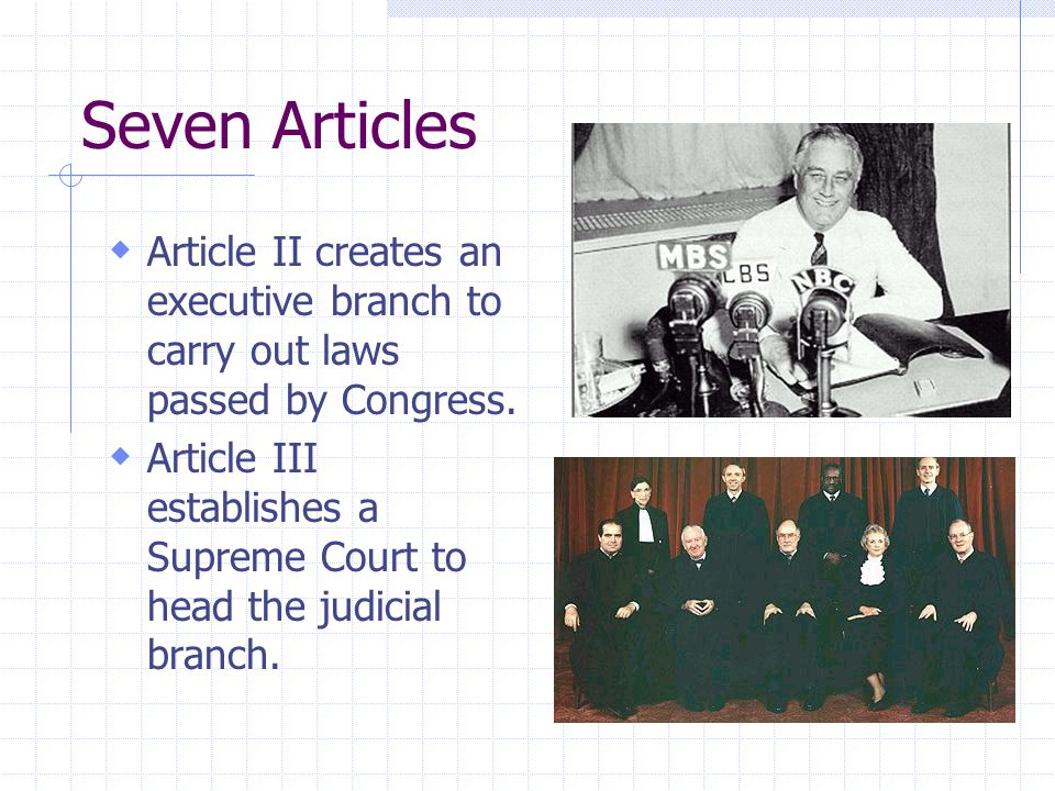 Seven Articles  Article II creates an executive branch to carry out laws passed by Congress.  Article III establishes a Supreme Court to head the ju