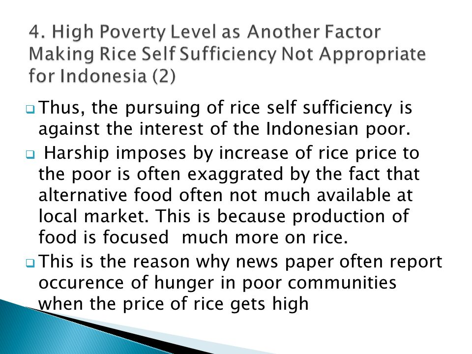  Thus, the pursuing of rice self sufficiency is against the interest of the Indonesian poor.  Harship imposes by increase of rice price to the poor