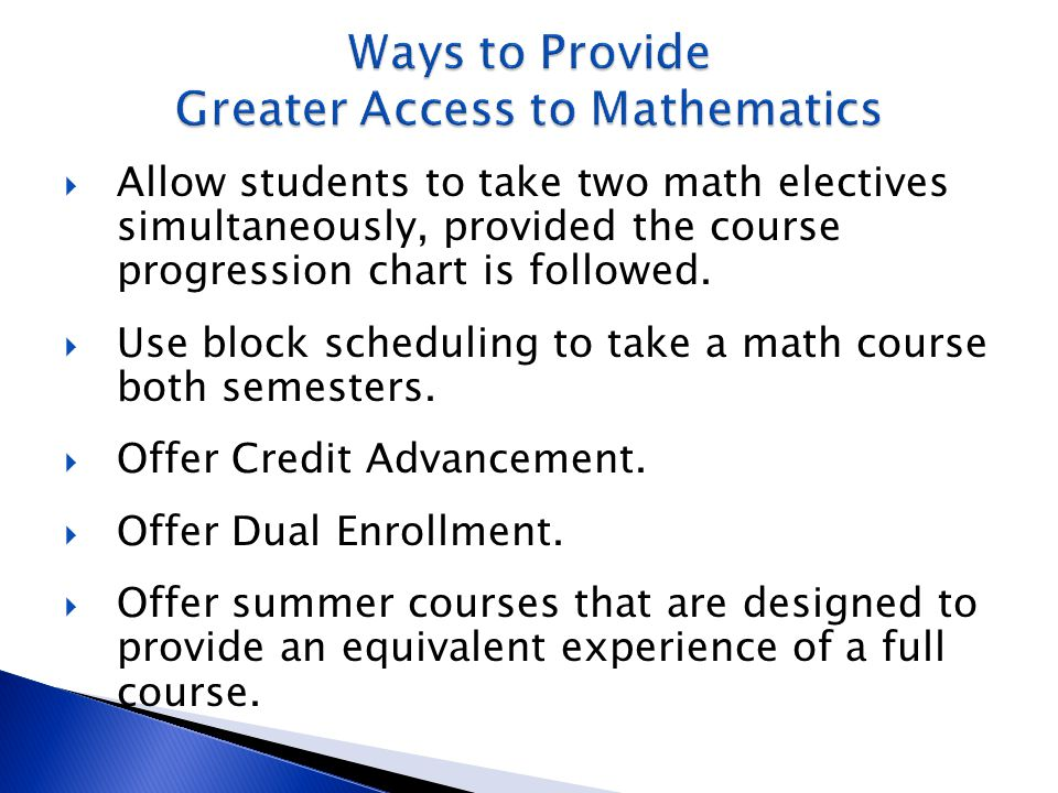  Allow students to take two math electives simultaneously, provided the course progression chart is followed.  Use block scheduling to take a math c