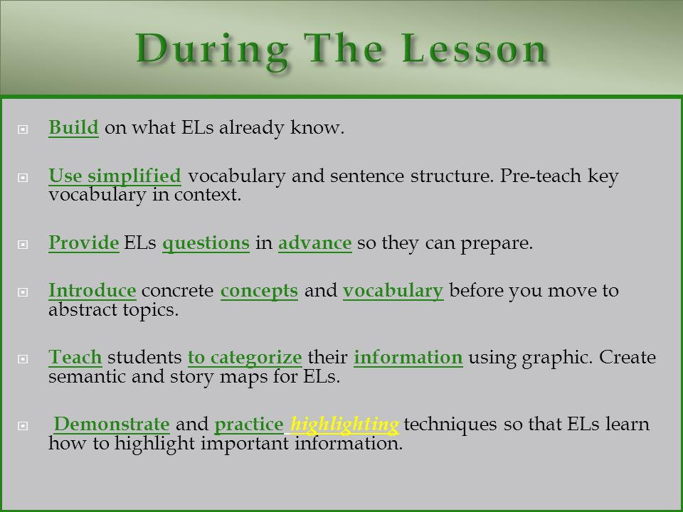  Build on what ELs already know.  Use simplified vocabulary and sentence structure. Pre-teach key vocabulary in context.  Provide ELs questions in