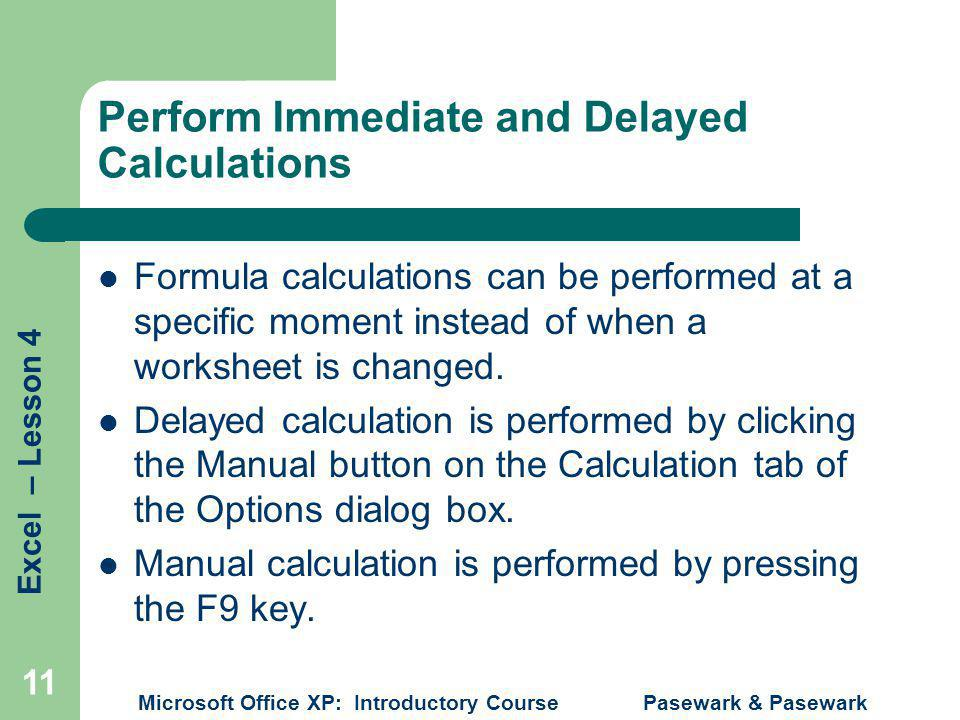Excel – Lesson 4 Microsoft Office XP: Introductory Course Pasewark & Pasewark 11 Perform Immediate and Delayed Calculations Formula calculations can be performed at a specific moment instead of when a worksheet is changed.
