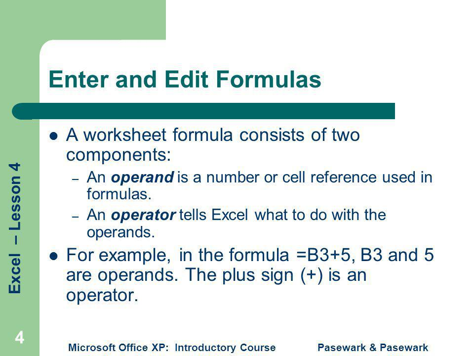 Excel – Lesson 4 Microsoft Office XP: Introductory Course Pasewark & Pasewark 4 Enter and Edit Formulas A worksheet formula consists of two components: – An operand is a number or cell reference used in formulas.