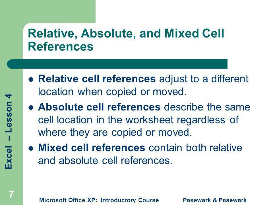 Excel – Lesson 4 Microsoft Office XP: Introductory Course Pasewark & Pasewark 7 Relative, Absolute, and Mixed Cell References Relative cell references adjust to a different location when copied or moved.