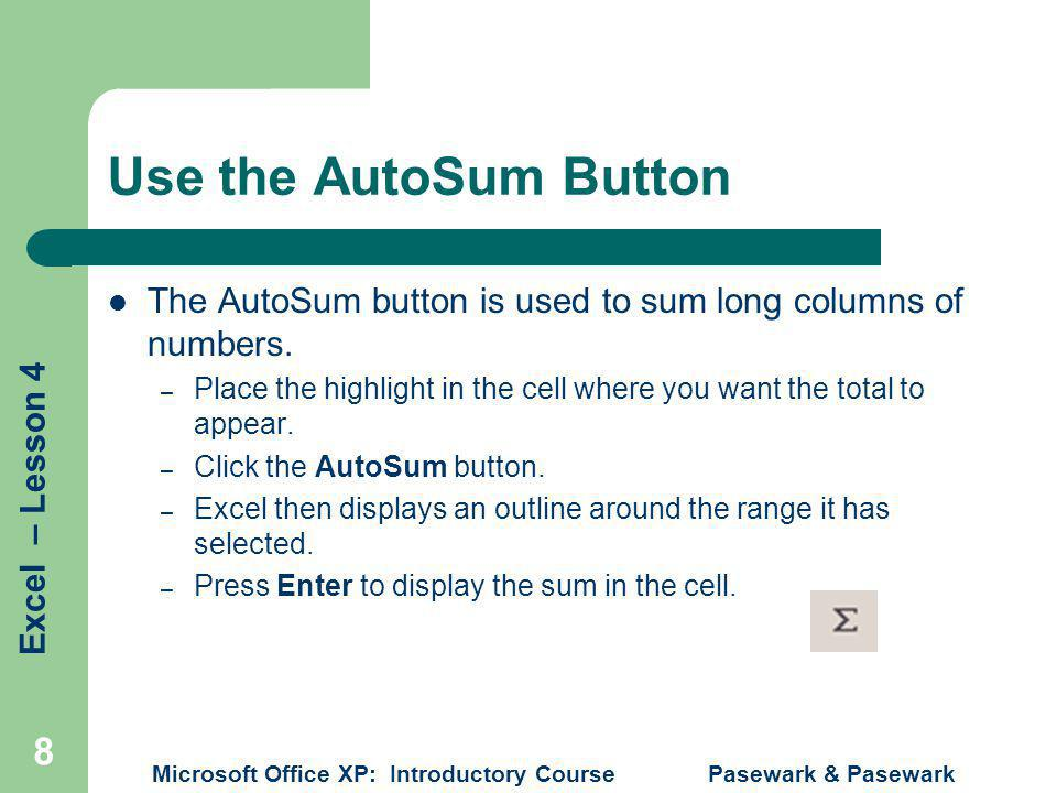 Excel – Lesson 4 Microsoft Office XP: Introductory Course Pasewark & Pasewark 8 Use the AutoSum Button The AutoSum button is used to sum long columns of numbers.