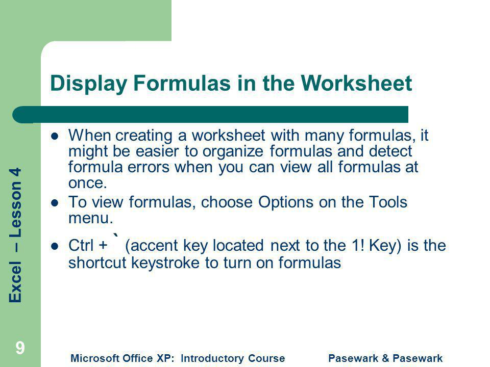 Excel – Lesson 4 Microsoft Office XP: Introductory Course Pasewark & Pasewark 9 Display Formulas in the Worksheet When creating a worksheet with many formulas, it might be easier to organize formulas and detect formula errors when you can view all formulas at once.