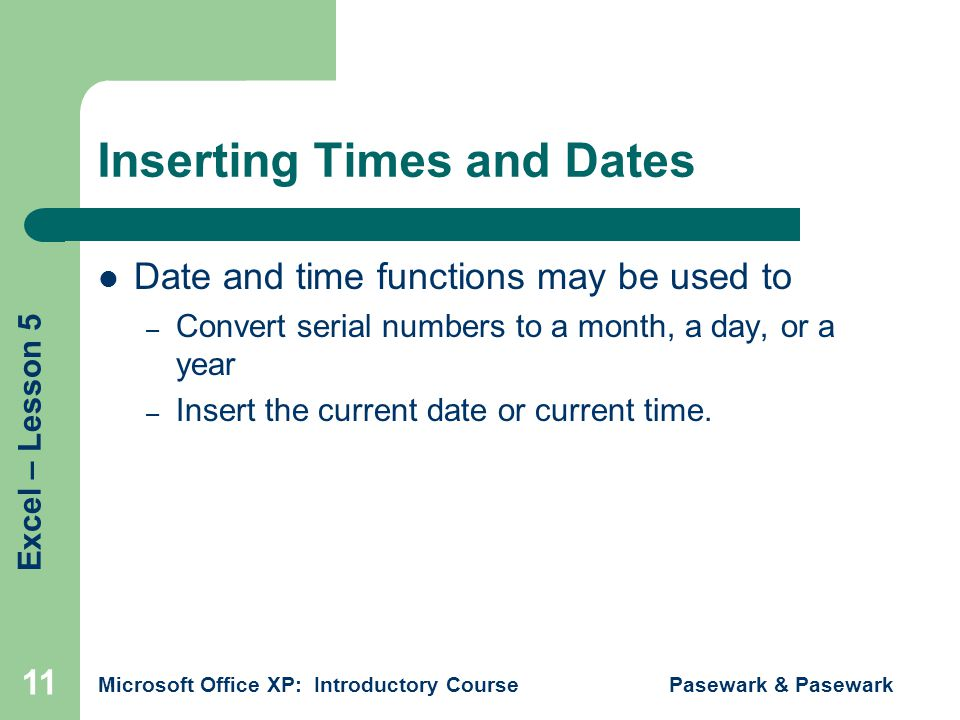 Excel – Lesson 5 Microsoft Office XP: Introductory Course Pasewark & Pasewark 11 Inserting Times and Dates Date and time functions may be used to – Convert serial numbers to a month, a day, or a year – Insert the current date or current time.
