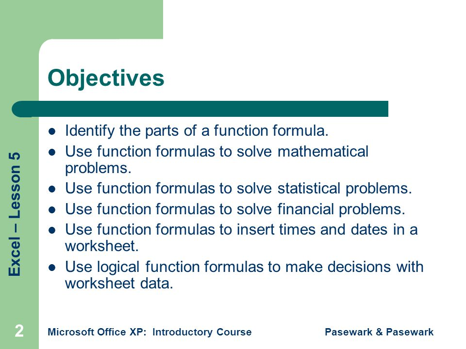 Excel – Lesson 5 Microsoft Office XP: Introductory Course Pasewark & Pasewark 2 Objectives Identify the parts of a function formula.