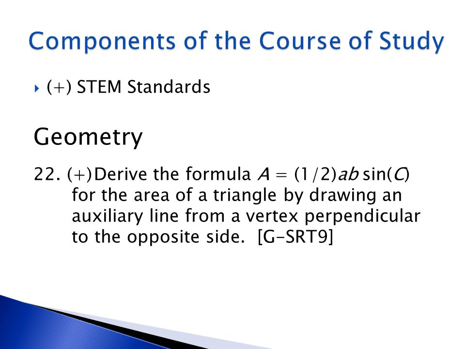  (+) STEM Standards Geometry 22. Derive the formula A = (1/2)ab sin(C) for the area of a triangle by drawing an auxiliary line from a vertex perpendi