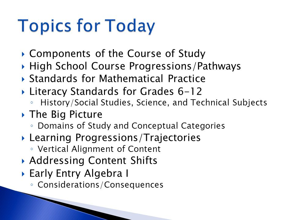  Components of the Course of Study  High School Course Progressions/Pathways  Standards for Mathematical Practice  Literacy Standards for Grades 6-12 ◦ History/Social Studies, Science, and Technical Subjects  The Big Picture ◦ Domains of Study and Conceptual Categories  Learning Progressions/Trajectories ◦ Vertical Alignment of Content  Addressing Content Shifts  Early Entry Algebra I ◦ Considerations/Consequences
