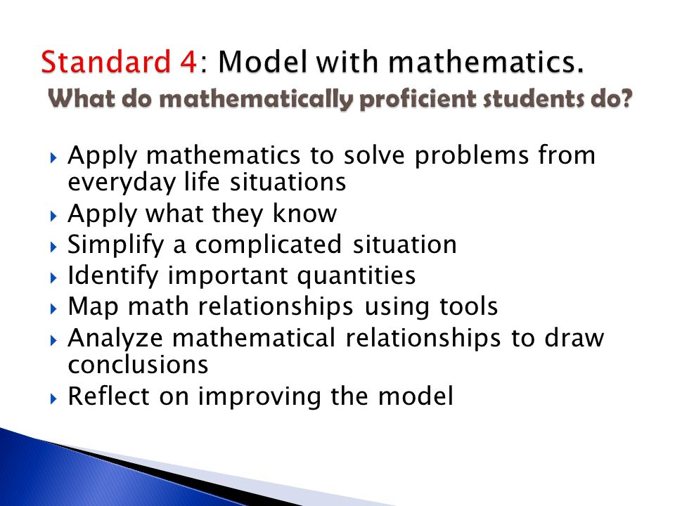  Apply mathematics to solve problems from everyday life situations  Apply what they know  Simplify a complicated situation  Identify important quantities  Map math relationships using tools  Analyze mathematical relationships to draw conclusions  Reflect on improving the model