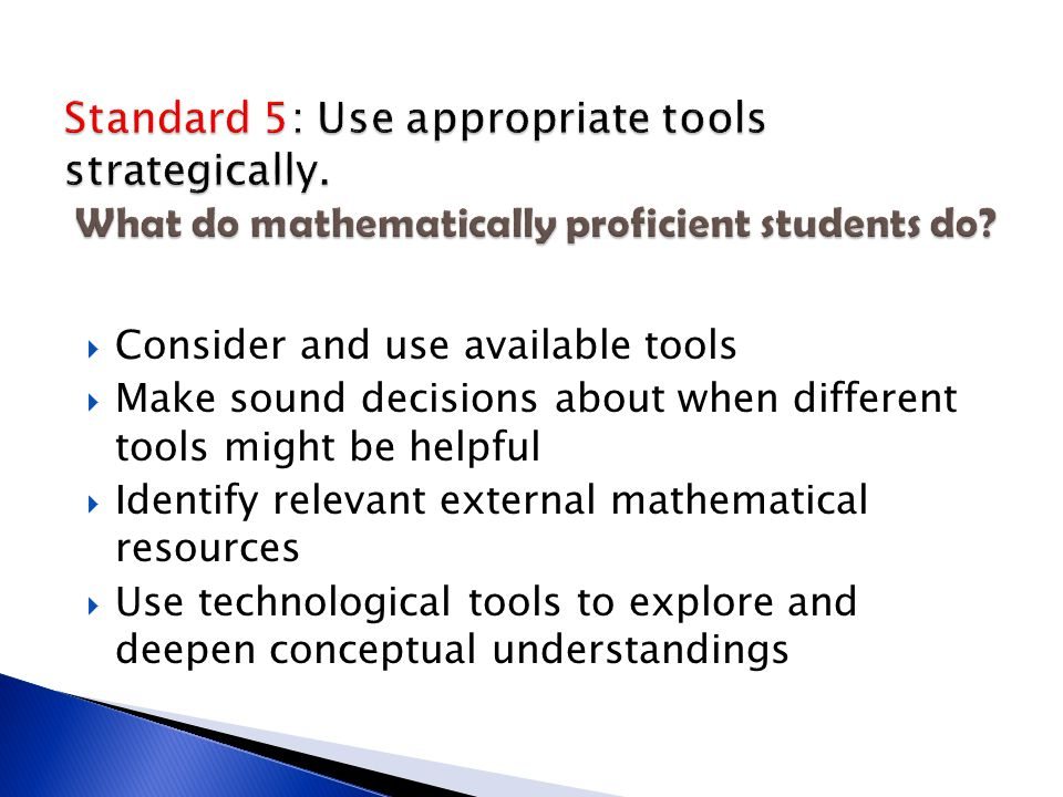  Consider and use available tools  Make sound decisions about when different tools might be helpful  Identify relevant external mathematical resources  Use technological tools to explore and deepen conceptual understandings
