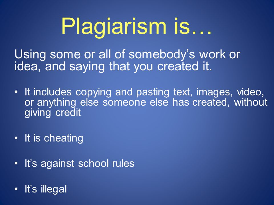 Plagiarism is… Using some or all of somebody's work or idea, and saying that you created it.