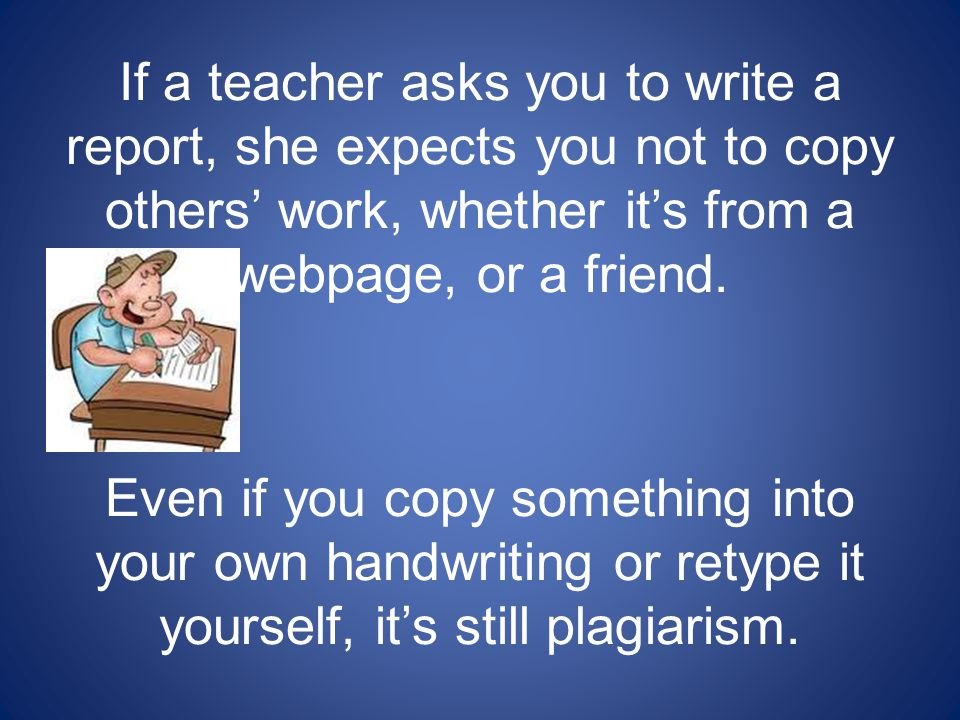 If a teacher asks you to write a report, she expects you not to copy others' work, whether it's from a webpage, or a friend.