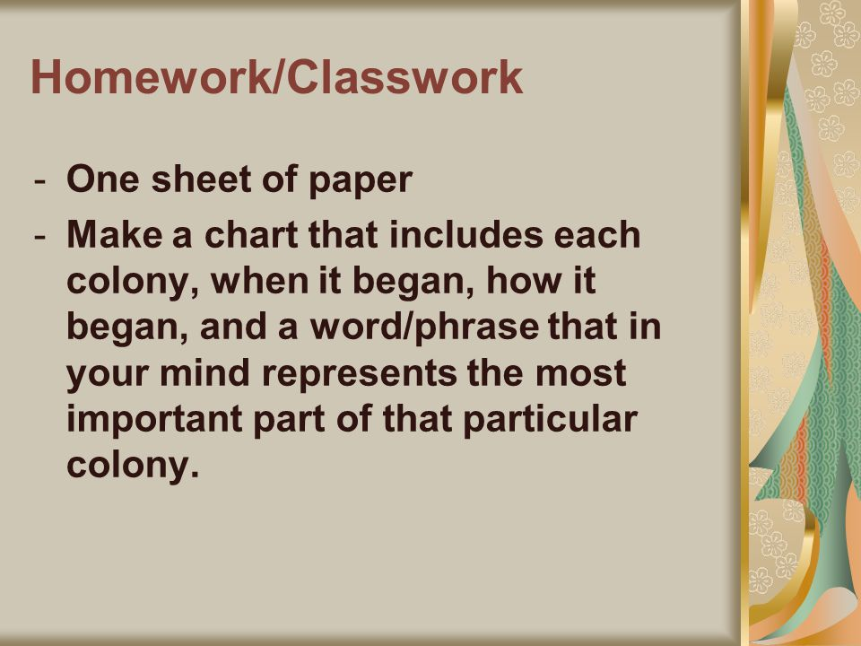 Homework/Classwork -One sheet of paper -Make a chart that includes each colony, when it began, how it began, and a word/phrase that in your mind represents the most important part of that particular colony.