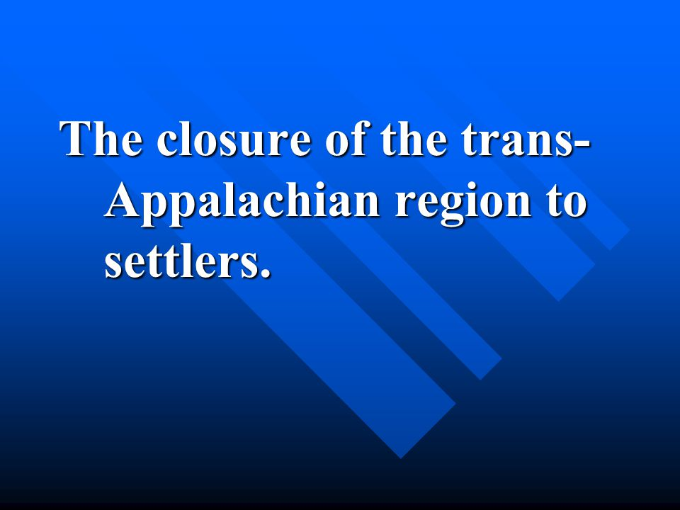 The closure of the trans- Appalachian region to settlers.