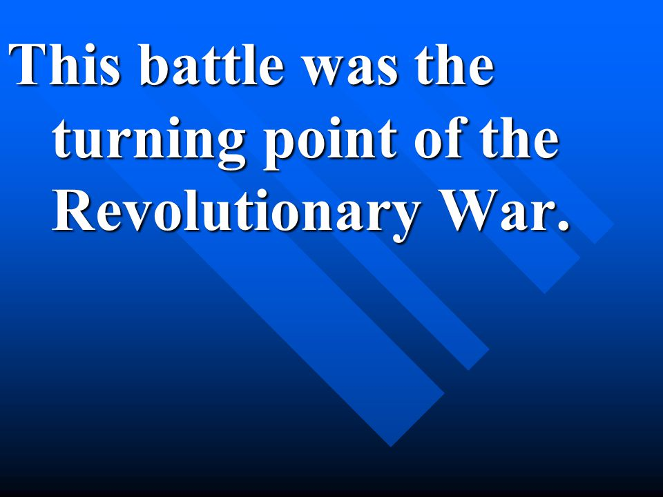 This battle was the turning point of the Revolutionary War.