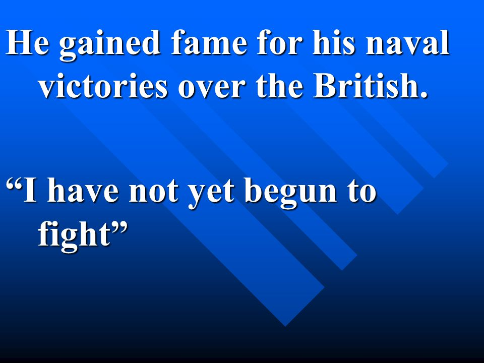 He gained fame for his naval victories over the British. I have not yet begun to fight