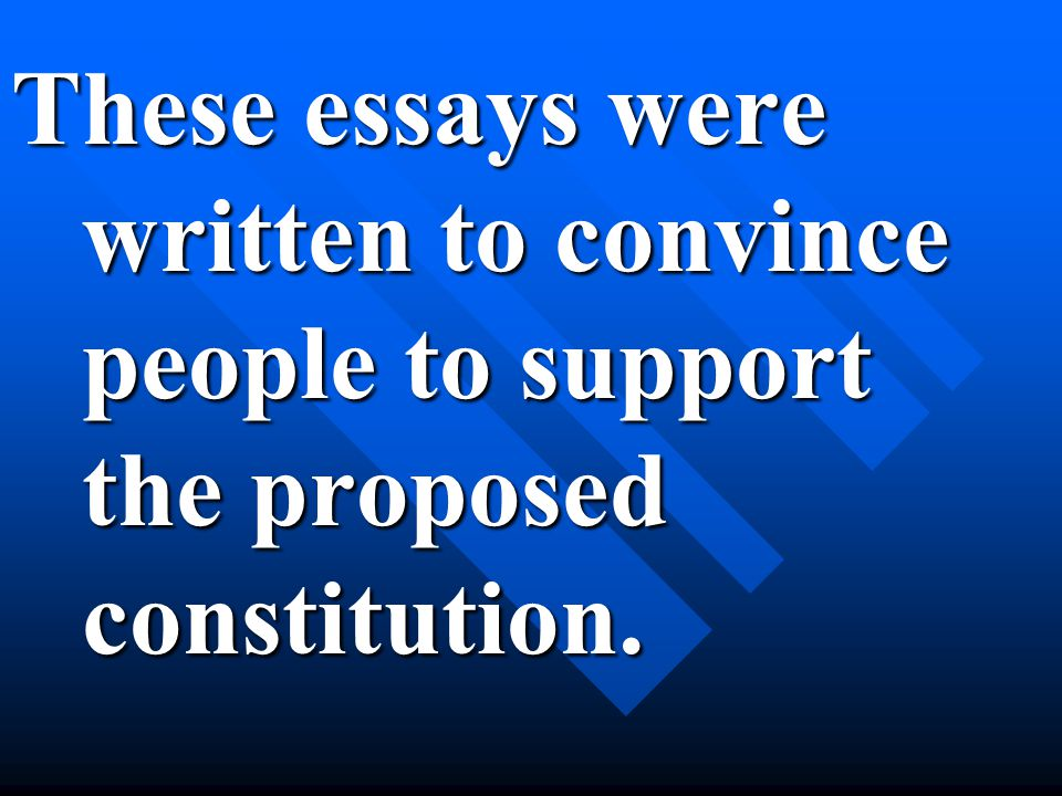These essays were written to convince people to support the proposed constitution.