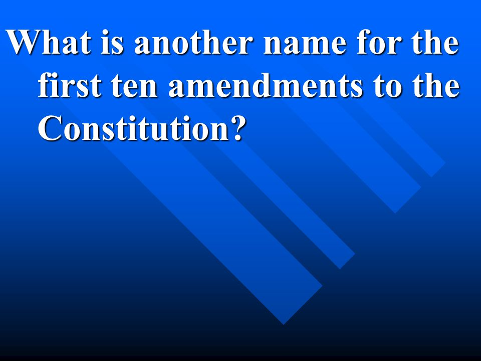 What is another name for the first ten amendments to the Constitution?