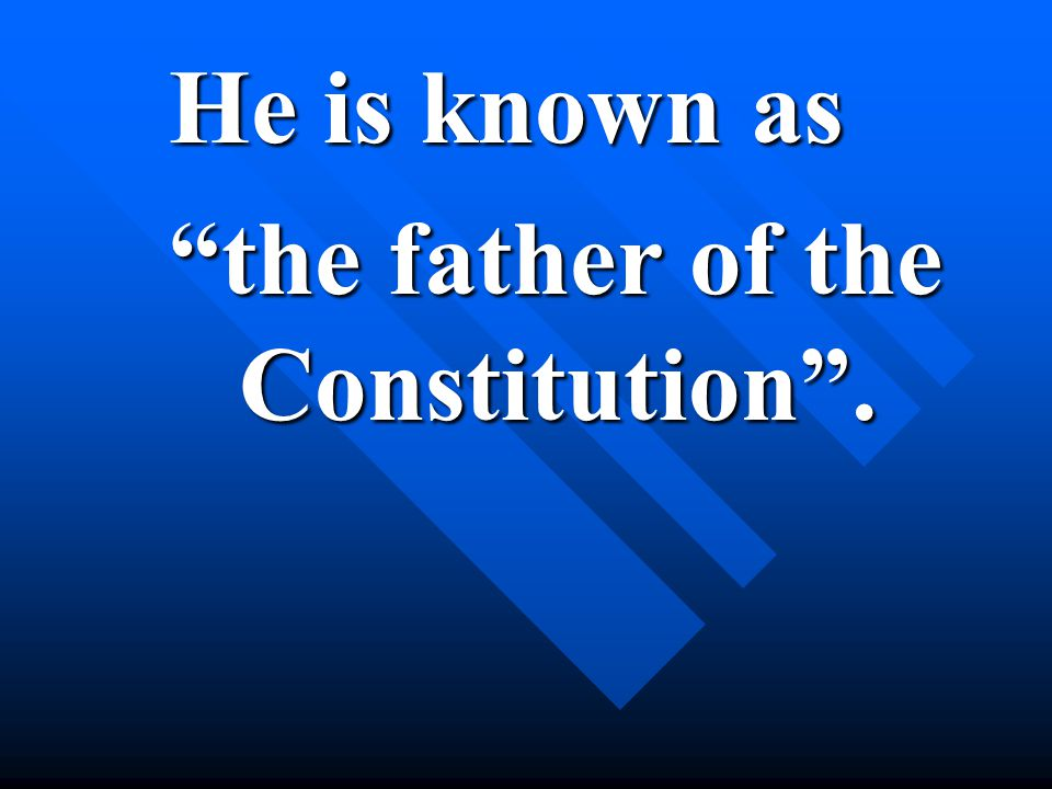 He is known as the father of the Constitution .