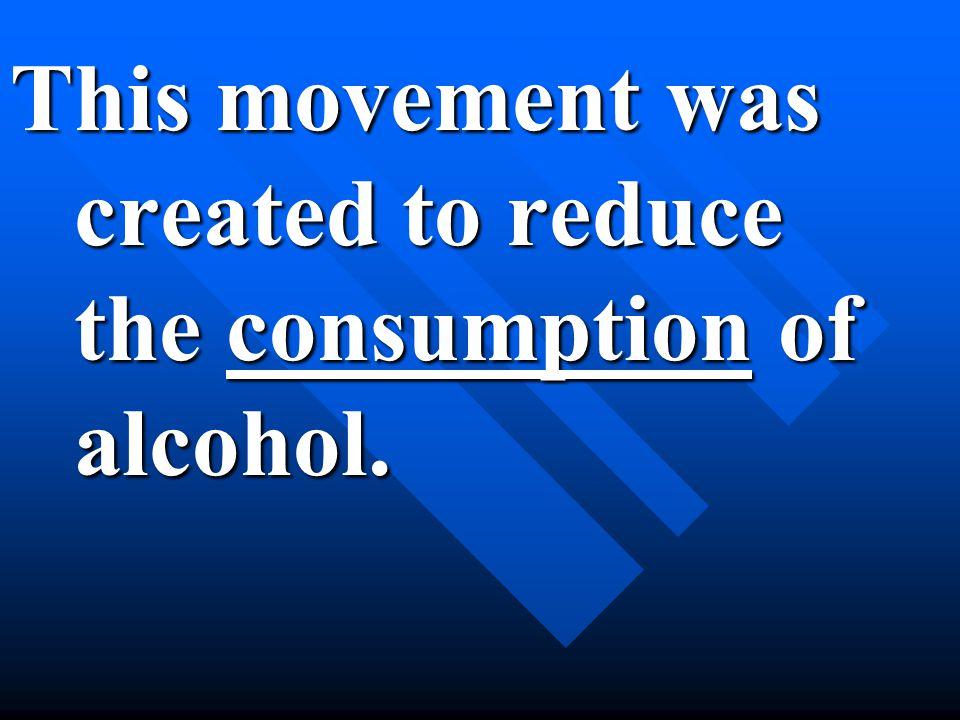 This movement was created to reduce the consumption of alcohol.