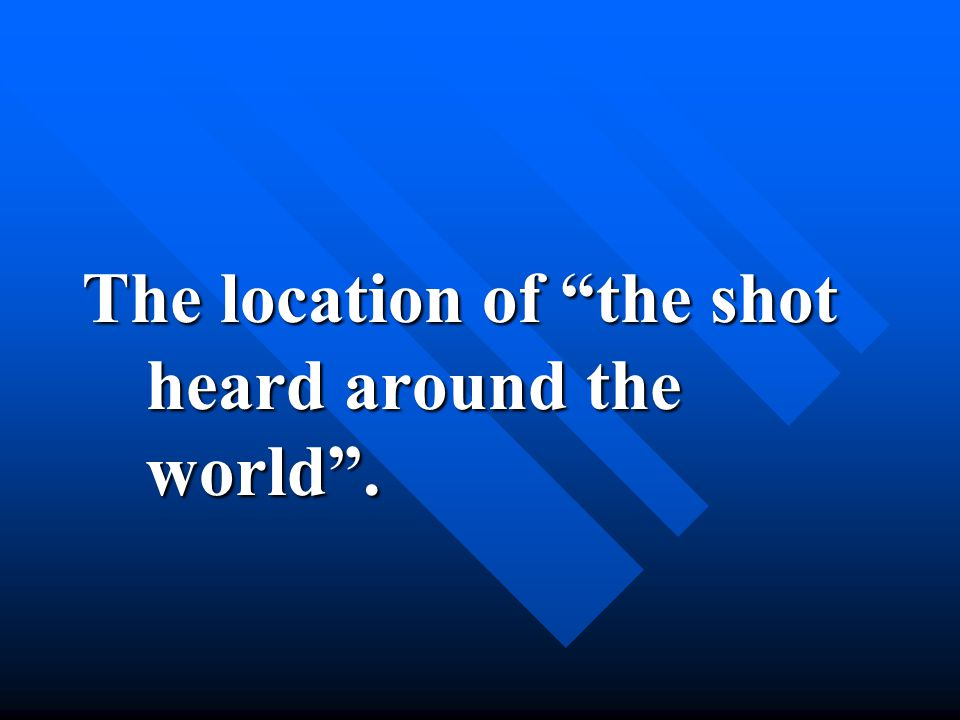 The location of the shot heard around the world .