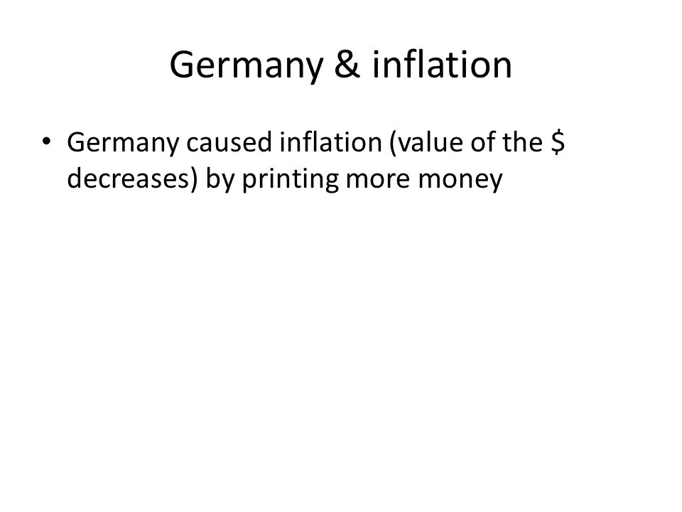 Germany & inflation Germany caused inflation (value of the $ decreases) by printing more money
