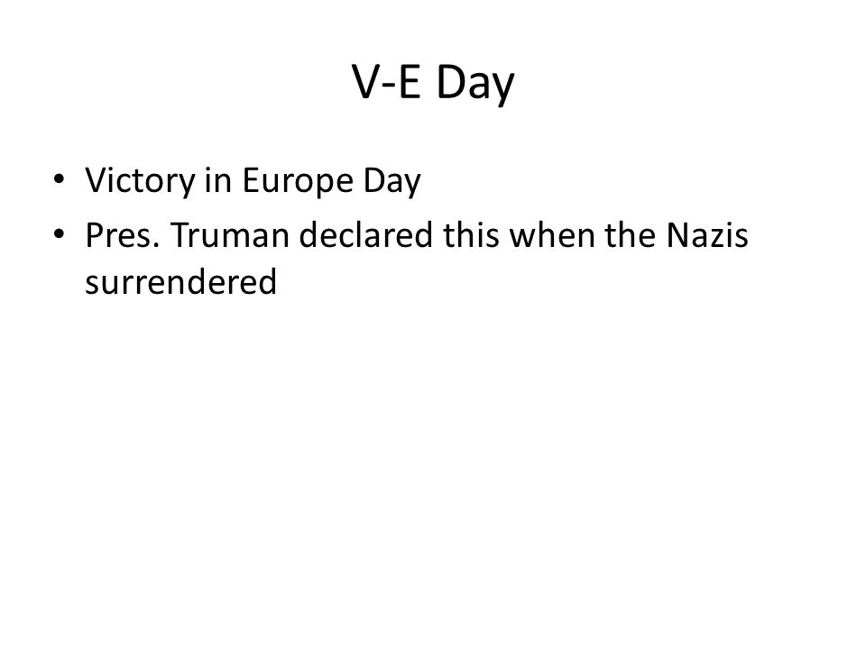 V-E Day Victory in Europe Day Pres. Truman declared this when the Nazis surrendered