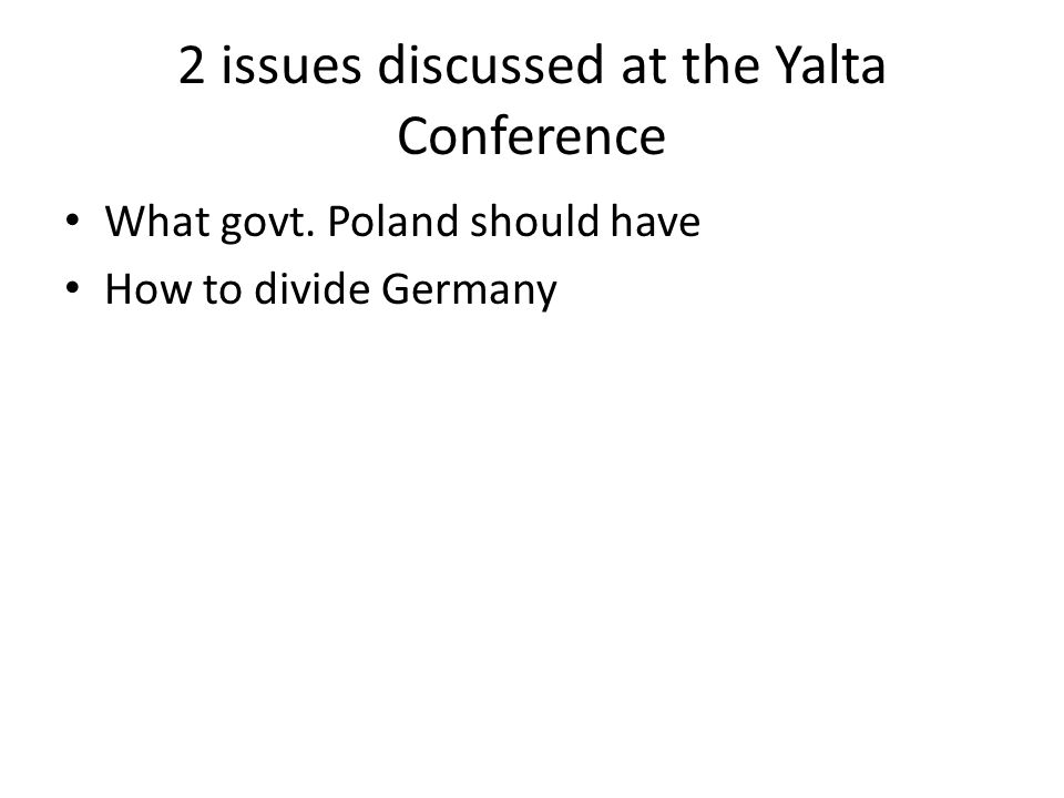 2 issues discussed at the Yalta Conference What govt. Poland should have How to divide Germany