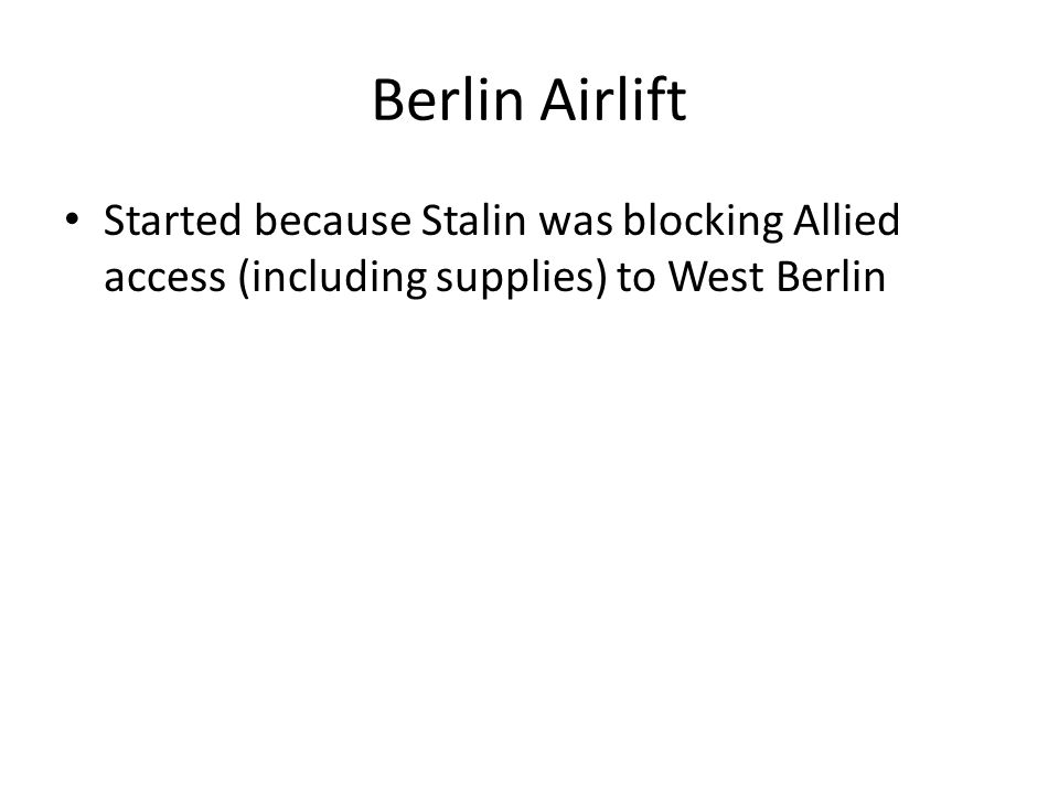 Berlin Airlift Started because Stalin was blocking Allied access (including supplies) to West Berlin