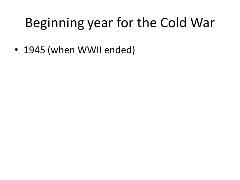 Beginning year for the Cold War 1945 (when WWII ended)