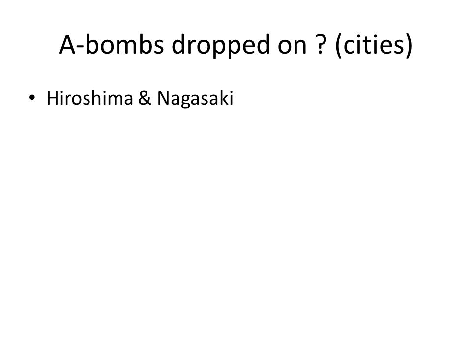 A-bombs dropped on ? (cities) Hiroshima & Nagasaki
