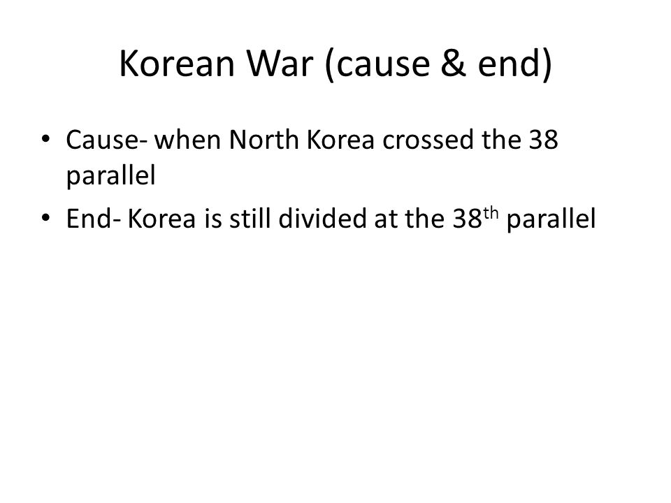 Korean War (cause & end) Cause- when North Korea crossed the 38 parallel End- Korea is still divided at the 38 th parallel