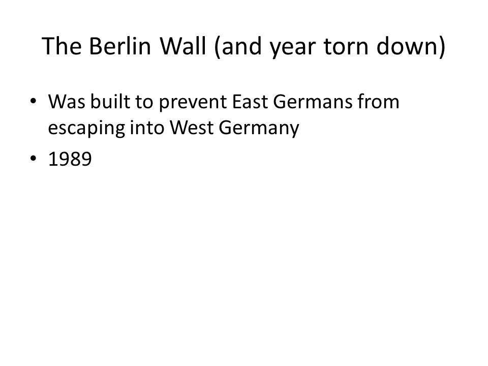The Berlin Wall (and year torn down) Was built to prevent East Germans from escaping into West Germany 1989