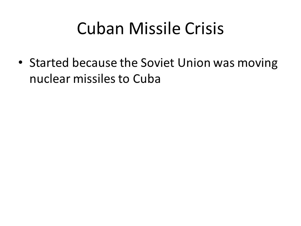 Cuban Missile Crisis Started because the Soviet Union was moving nuclear missiles to Cuba