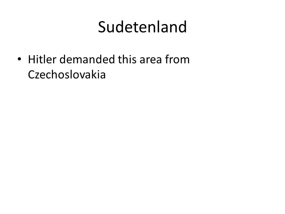 Sudetenland Hitler demanded this area from Czechoslovakia