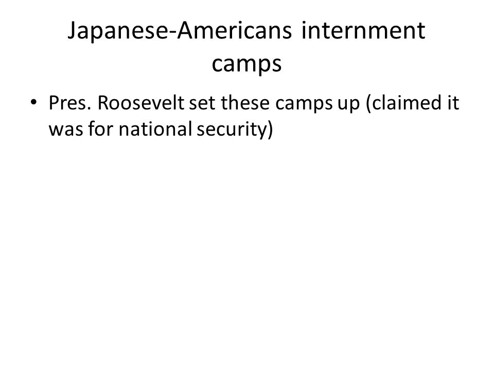Japanese-Americans internment camps Pres. Roosevelt set these camps up (claimed it was for national security)