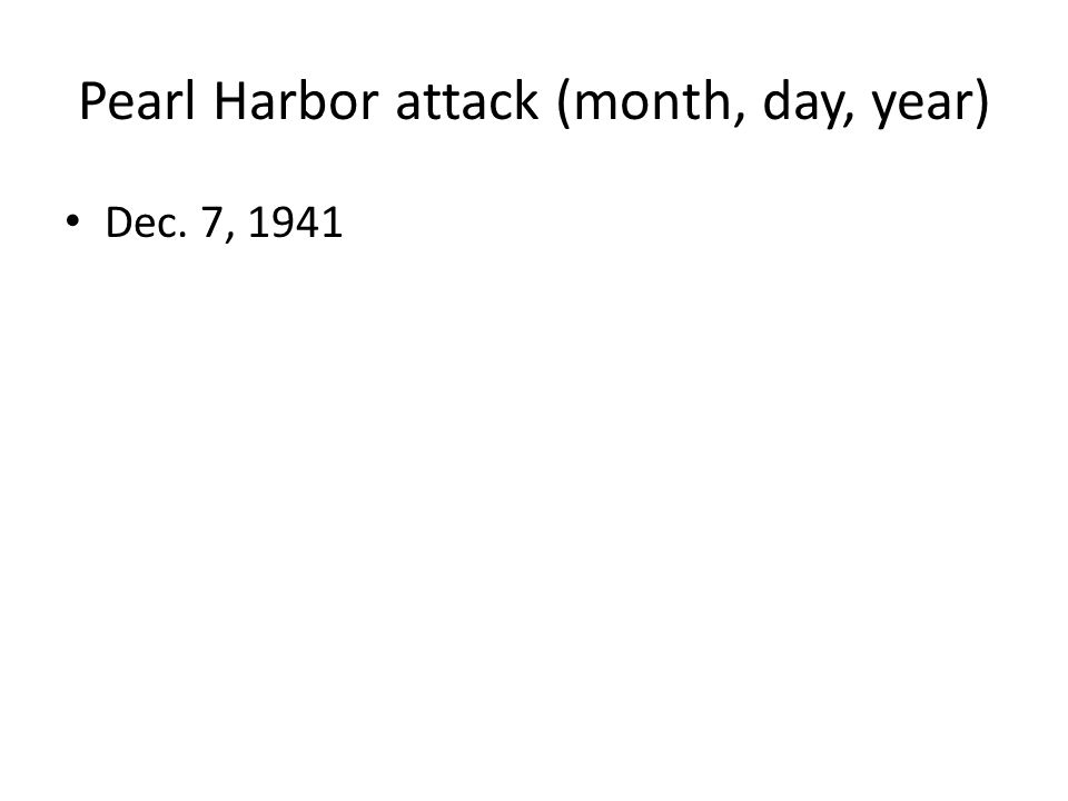 Pearl Harbor attack (month, day, year) Dec. 7, 1941