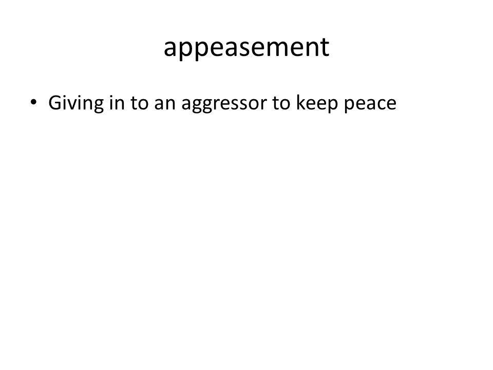 appeasement Giving in to an aggressor to keep peace