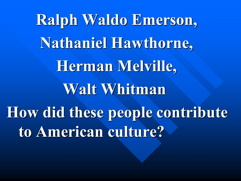 Ralph Waldo Emerson, Nathaniel Hawthorne, Herman Melville, Walt Whitman Walt Whitman How did these people contribute to American culture.