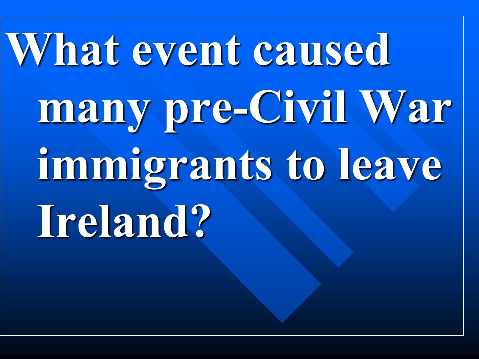 What event caused many pre-Civil War immigrants to leave Ireland