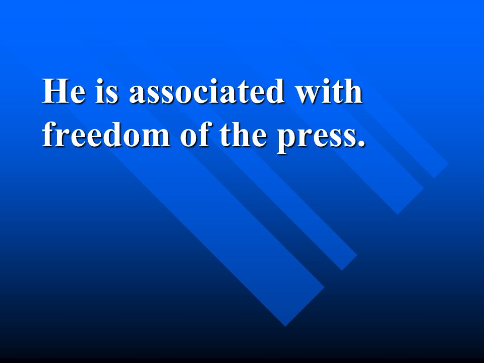 He is associated with freedom of the press.