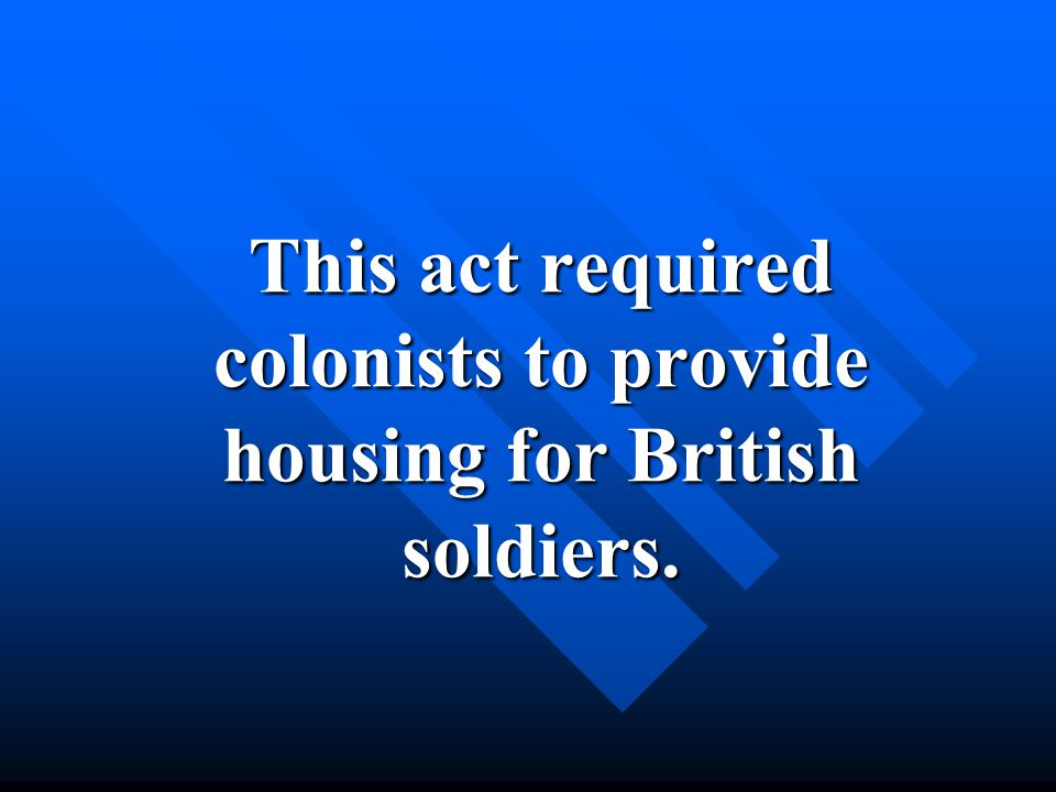 This act required colonists to provide housing for British soldiers.