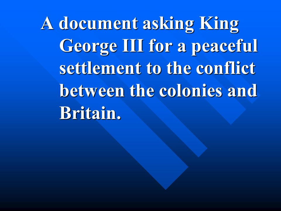 A document asking King George III for a peaceful settlement to the conflict between the colonies and Britain.