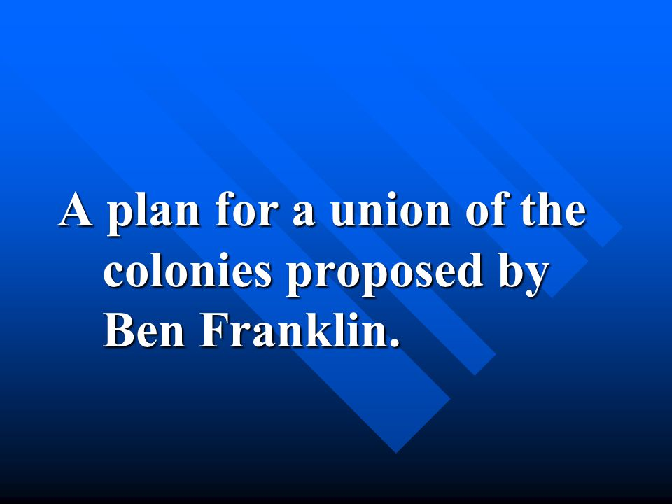 A plan for a union of the colonies proposed by Ben Franklin.