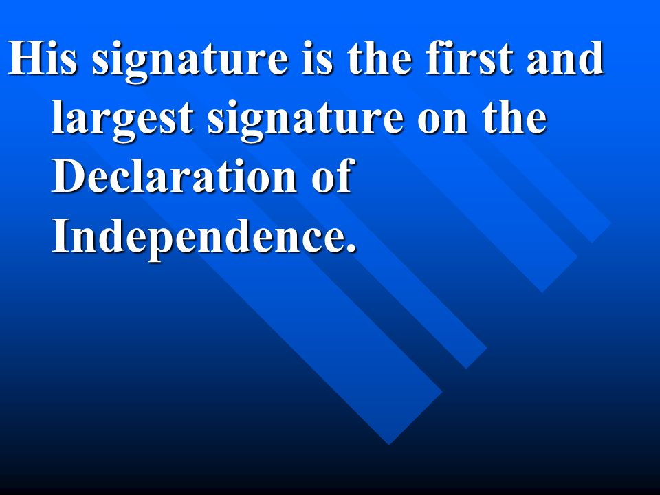 His signature is the first and largest signature on the Declaration of Independence.