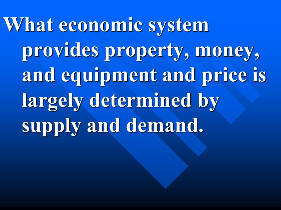 What economic system provides property, money, and equipment and price is largely determined by supply and demand.